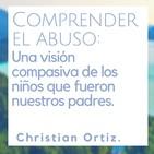 Comprender el Abuso: Una visión compasiva de los niños que fueron nuestros padres. Christian Ortiz