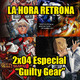 La Hora Retrona 2x04. Especial Guilty Gear