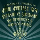 Radio Rapture - 2x16: Final Fantasy XV, Panteón Marino, Batman Vs Superman
