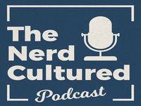 Nerd Cultured Episode 12