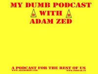MY DUMB PODCAST with Adam Zed -=Adam Tamer Edition =-